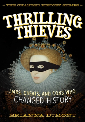 Thrilling Thieves: Thrilling Thieves: Liars, Cheats, and Cons Who Changed History - Dumont, Brianna
