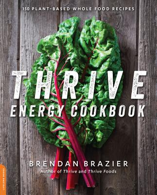 Thrive Energy Cookbook: 150 Plant-Based Whole Food Recipes - Brazier, Brendan