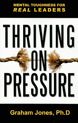 Thriving on Pressure: Mental Toughness for Real Leaders - Jones, Graham