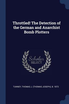 Throttled! the Detection of the German and Anarchist Bomb Plotters - Tunney, Thomas J (Thomas Joseph) B 18 (Creator)