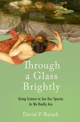Through a Glass Brightly: Using Science to See Our Species as We Really Are - Barash, David P, PH.D.