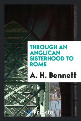 Through an Anglican Sisterhood to Rome - Bennett, A H