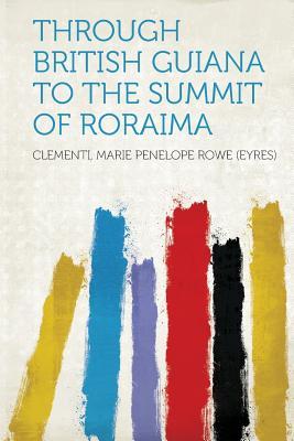 Through British Guiana to the Summit of Roraima - (Eyres), Clementi Marie Penelope Rowe