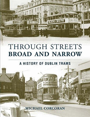 Through Streets Broad and Narrow: A History of Dublin Trams - Corcoran, Michael