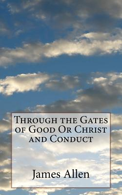 Through the Gates of Good or Christ and Conduct - Allen, James