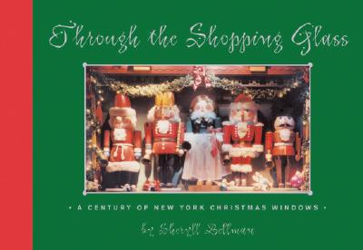Through the Shopping Glass: A Century of New York Christmas Windows - Bellman, Sheryll, and Doonan, Simon (Foreword by)