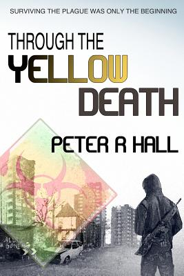 Through The Yellow Death: Surviving the plague was only the beginning - Hall, Peter R