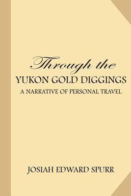 Through the Yukon Gold Diggings: A Narrative of Personal Travel - Spurr, Josiah Edward