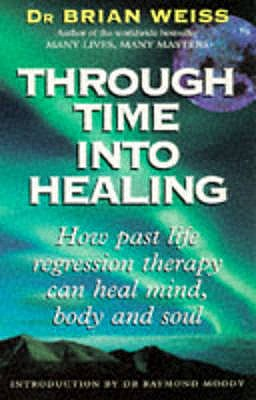 Through Time Into Healing: How Past Life Regression Therapy Can Heal Mind,body And Soul - Weiss, Brian, Dr.