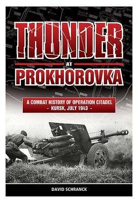 Thunder at Prokhorovka: A Combat History of Operation Citadel, Kursk, July 1943 - Schranck, David