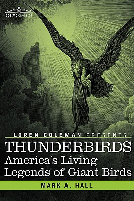 Thunderbirds: America's Living Legends of Giant Birds - Hall, Mark a, and Coleman, Loren, and Rollins, Mark Lee