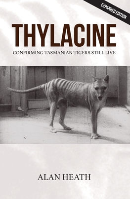 Thylacine: Confirming Tasmanian Tigers Still Live - Heath, Alan