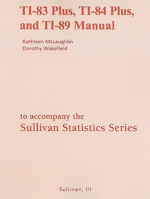 TI-83 Plus, TI-84 Plus, and TI-89 Manual for the Sullivan Statistics Series: Informed Decisions Using Data - Wakefield, Dorothy, and McLaughlin, Kathleen