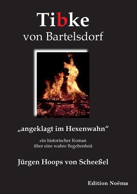 Tibke von Bartelsdorf. angeklagt im Hexenwahn. Ein historischer Roman ?ber eine wahre Begebenheit - Hoops Von Scheeel, Jurgen