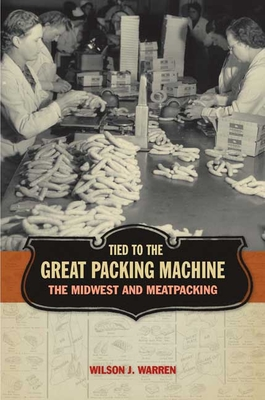 Tied to the Great Packing Machine: The Midwest and Meatpacking - Warren, Wilson J