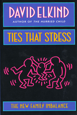 Ties That Stress: The New Family Imbalance - Elkind, David