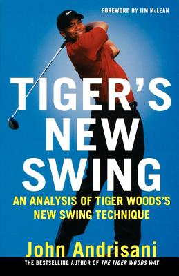 Tiger's New Swing: An Analysis of Tiger Woods' New Swing Technique - Andrisani, John
