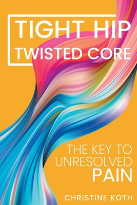 Tight Hip, Twisted Core: The Key To Unresolved Pain - Koth, Christine