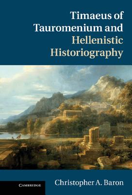 Timaeus of Tauromenium and Hellenistic Historiography - Baron, Christopher A.