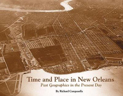 Time and Place in New Orleans: Past Geographies in the Present Day - Campanella, Richard