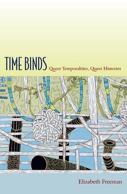 Time Binds: Queer Temporalities, Queer Histories - Freeman, Elizabeth
