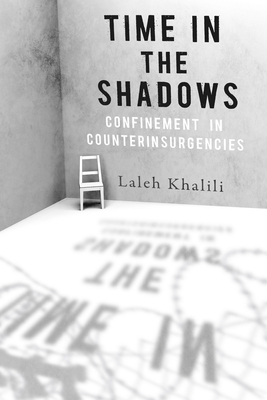 Time in the Shadows: Confinement in Counterinsurgencies - Khalili, Laleh