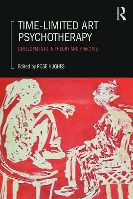 Time-Limited Art Psychotherapy: Developments in Theory and Practice - Hughes, Rose (Editor)