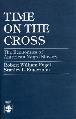 Time on the Cross: The Economics of American Negro Slavery - Fogel, Robert William, and Engerman, Stanley L