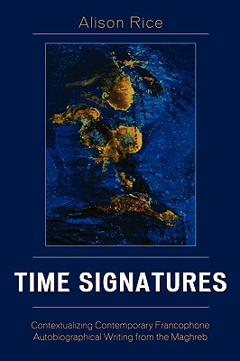Time Signatures: Contextualizing Contemporary Francophone Autobiographical Writing from the Maghreb - Rice, Alison