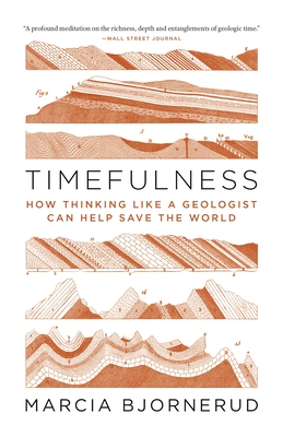 Timefulness: How Thinking Like a Geologist Can Help Save the World - Bjornerud, Marcia