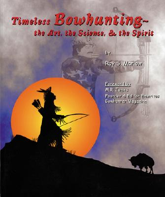 Timeless Bowhunting: The Art, the Science, the Spirit - Marlow, Roy S