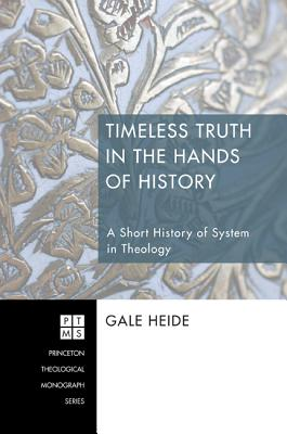 Timeless Truth in the Hands of History: A Short History of System in Theology - Heide, Gale
