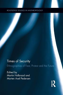 Times of Security: Ethnographies of Fear, Protest and the Future - Holbraad, Martin (Editor), and Pedersen, Morten Axel (Editor)
