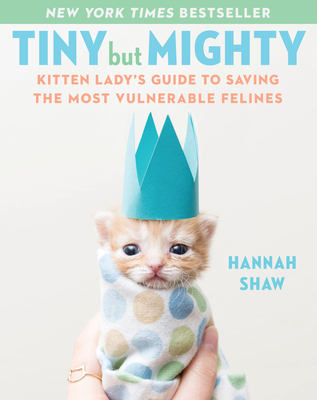 Tiny But Mighty: Kitten Lady's Guide to Saving the Most Vulnerable Felines - Shaw, Hannah