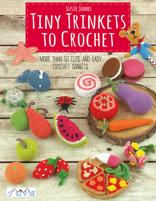 Tiny Trinkets to Crochet: More Than 50 Cute and Easy Crochet Trinkets - Johns, Susie