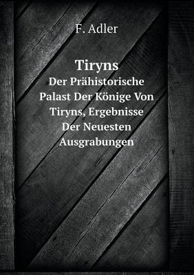 Tiryns Der Prahistorische Palast Der Konige Von Tiryns, Ergebnisse Der Neuesten Ausgrabungen - Adler, F