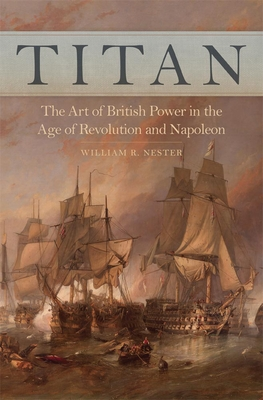 Titan: The Art of British Power in the Age of Revolution and Napoleon - Nester, William R, Mr.