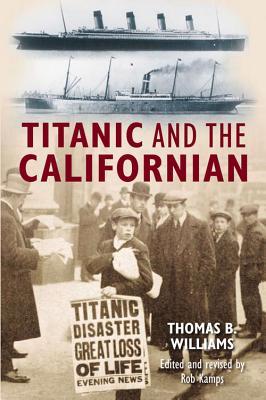 Titanic and the Californian - Williams, Thomas B, and Kamps, Rob (Editor)