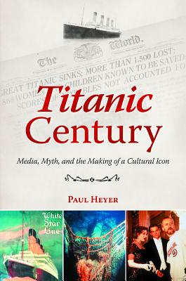 Titanic Century: Media, Myth, and the Making of a Cultural Icon - Heyer, Paul