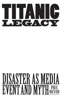 Titanic Legacy: Disaster as Media Event and Myth - Heyer, Paul