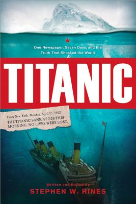 Titanic: One Newspaper, Seven Days, and the Truth That Shocked the World - Hines, Stephen W