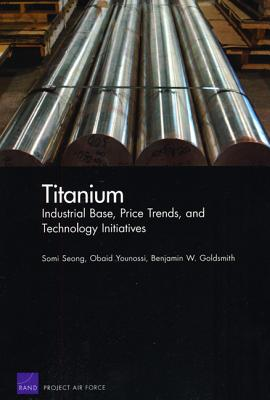 Titanium: Industrial Base, Price Trends, and Technology Initiatives - Seong, Somi, and Younossi, Obaid, and Goldsmith, Benjamin W