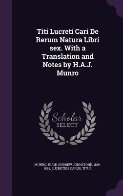 Titi Lucreti Cari de Rerum Natura Libri Sex. with a Translation and Notes by H.A.J. Munro - Munro, Hugh Andrew Johnstone, and Lucretius Carus, Titus