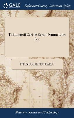 Titi Lucretii Cari de Rerum Natura Libri Sex - Lucretius Carus, Titus