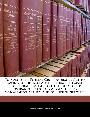 To Amend the Federal Crop Insurance ACT to Improve Crop Insurance Coverage, to Make Structural Changes to the Federal Crop Insurance Corporation and the Risk Management Agency, and for Other Purposes. - United States Congress Senate (Creator)