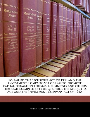 To Amend the Securities Act of 1933 and the Investment Company Act of 1940 to Promote Capital Formation for Small Businesses and Others Through Exempted Offerings Under the Securities ACT and the Investment Company Act of 1940. - United States Congress Senate (Creator)