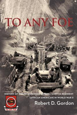 To Any Foe: History of the Ninety-Eighth Engineer (General Service) Regiment of African Americans in World War II - Gordon, Robert D