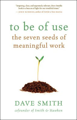 To Be of Use: The Seven Seeds of Meaningful Work - Smith, Dave