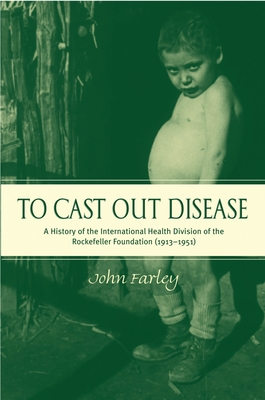 To Cast Out Disease: A History of the International Health Division of Rockefeller Foundation (1913-1951) - Farley, John, Professor