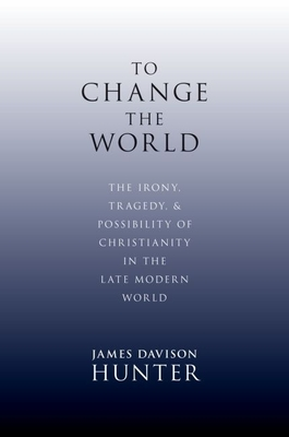 To Change the World: The Irony, Tragedy, and Possibility of Christianity in the Late Modern World - Davison Hunter, James